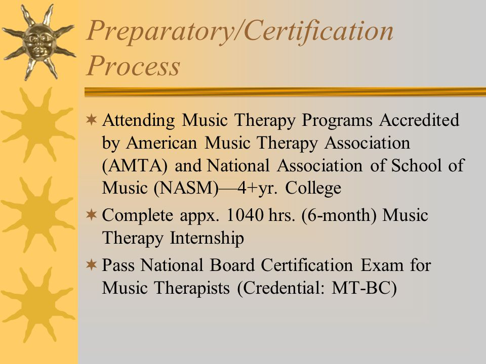 Preparatory/Certification Process  Attending Music Therapy Programs Accredited by American Music Therapy Association (AMTA) and National Association of School of Music (NASM)—4+yr.