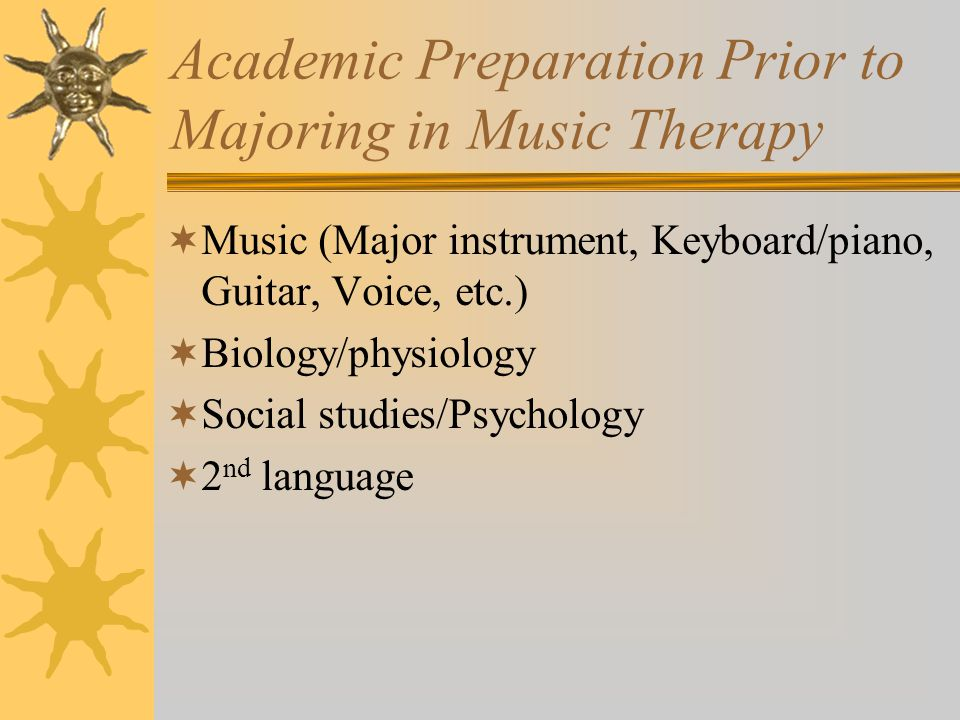 Academic Preparation Prior to Majoring in Music Therapy  Music (Major instrument, Keyboard/piano, Guitar, Voice, etc.)  Biology/physiology  Social studies/Psychology  2 nd language