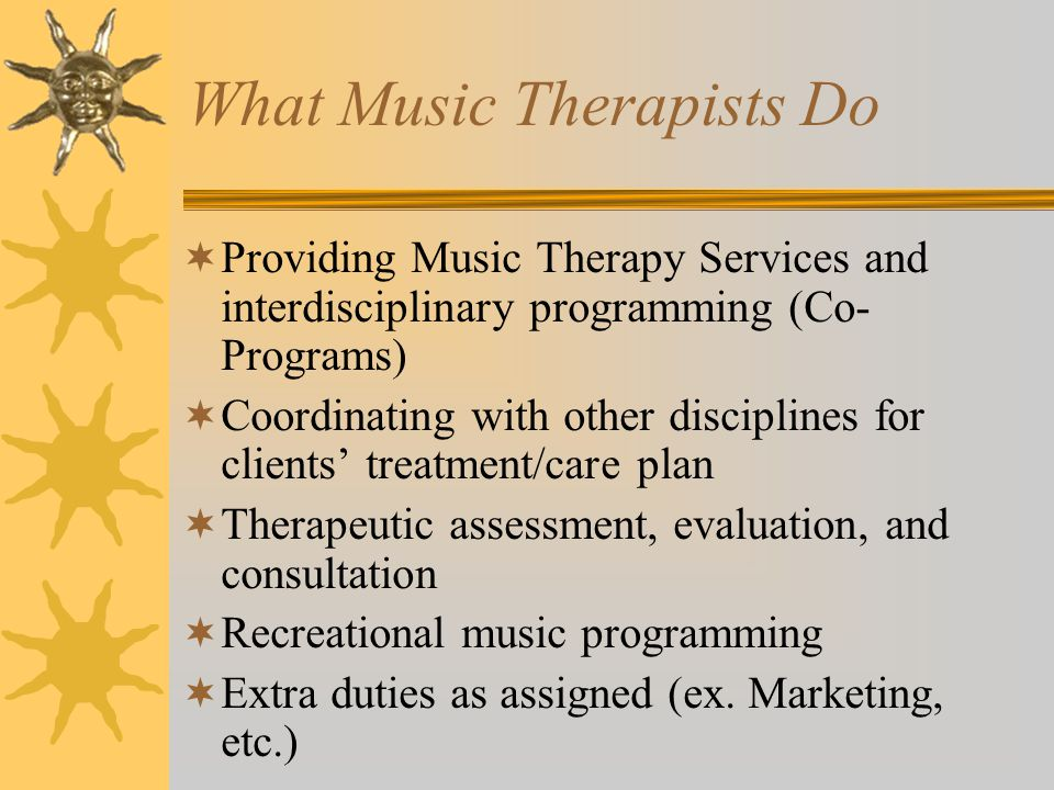 What Music Therapists Do  Providing Music Therapy Services and interdisciplinary programming (Co- Programs)  Coordinating with other disciplines for clients' treatment/care plan  Therapeutic assessment, evaluation, and consultation  Recreational music programming  Extra duties as assigned (ex.