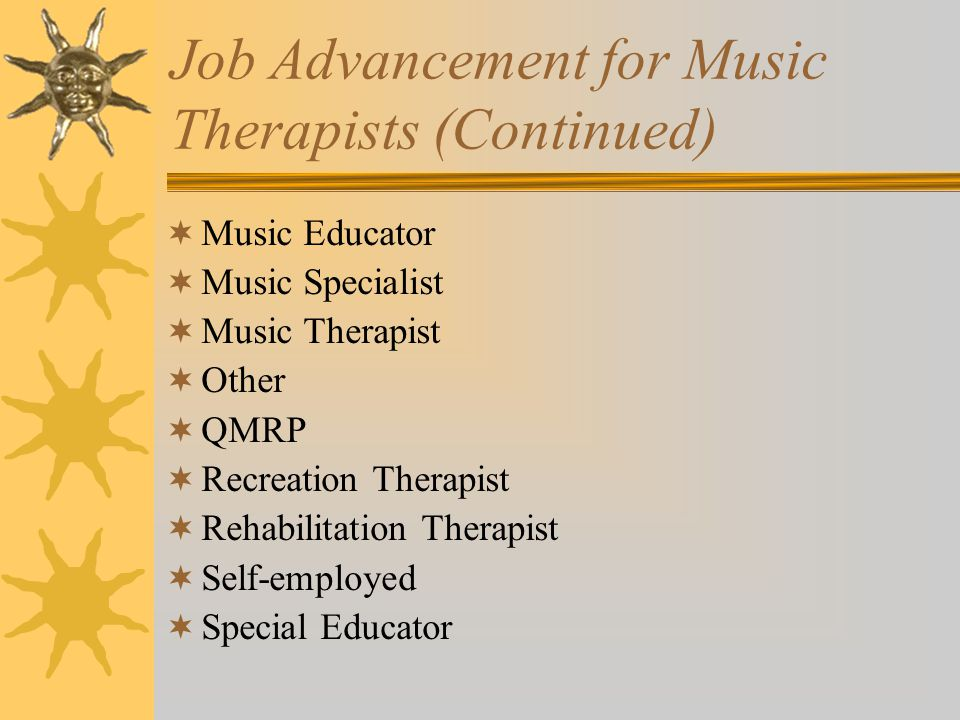 Job Advancement for Music Therapists (Continued)  Music Educator  Music Specialist  Music Therapist  Other  QMRP  Recreation Therapist  Rehabilitation Therapist  Self-employed  Special Educator