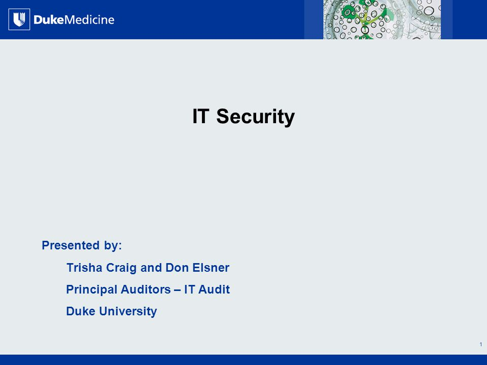 All Rights Reserved, Duke Medicine 2007 IT Security Presented by: Trisha Craig and Don Elsner Principal Auditors – IT Audit Duke University 1