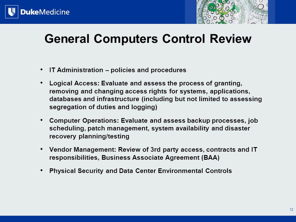 All Rights Reserved, Duke Medicine 2007 General Computers Control Review IT Administration – policies and procedures Logical Access: Evaluate and assess the process of granting, removing and changing access rights for systems, applications, databases and infrastructure (including but not limited to assessing segregation of duties and logging) Computer Operations: Evaluate and assess backup processes, job scheduling, patch management, system availability and disaster recovery planning/testing Vendor Management: Review of 3rd party access, contracts and IT responsibilities, Business Associate Agreement (BAA) Physical Security and Data Center Environmental Controls 12