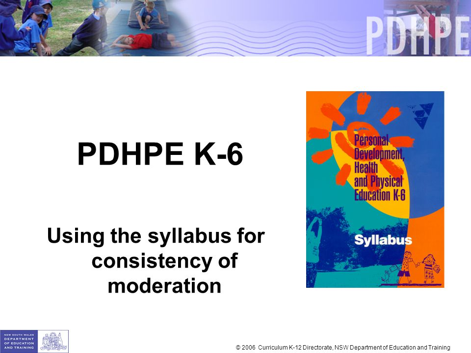 PDHPE K-6 Using the syllabus for consistency of moderation © 2006 Curriculum K-12 Directorate, NSW Department of Education and Training