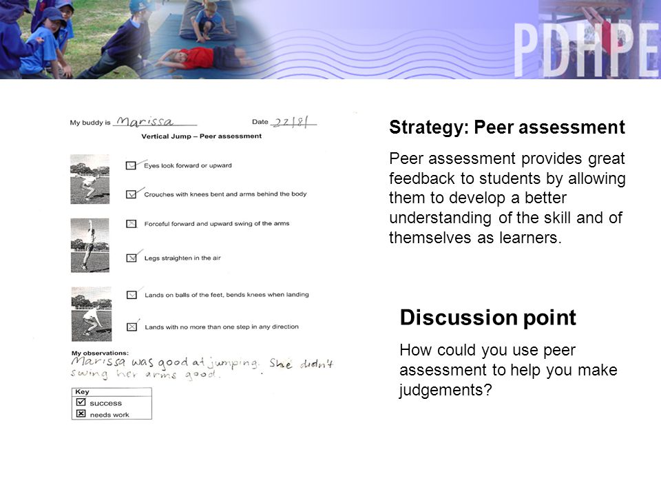 Strategy: Peer assessment Peer assessment provides great feedback to students by allowing them to develop a better understanding of the skill and of themselves as learners.
