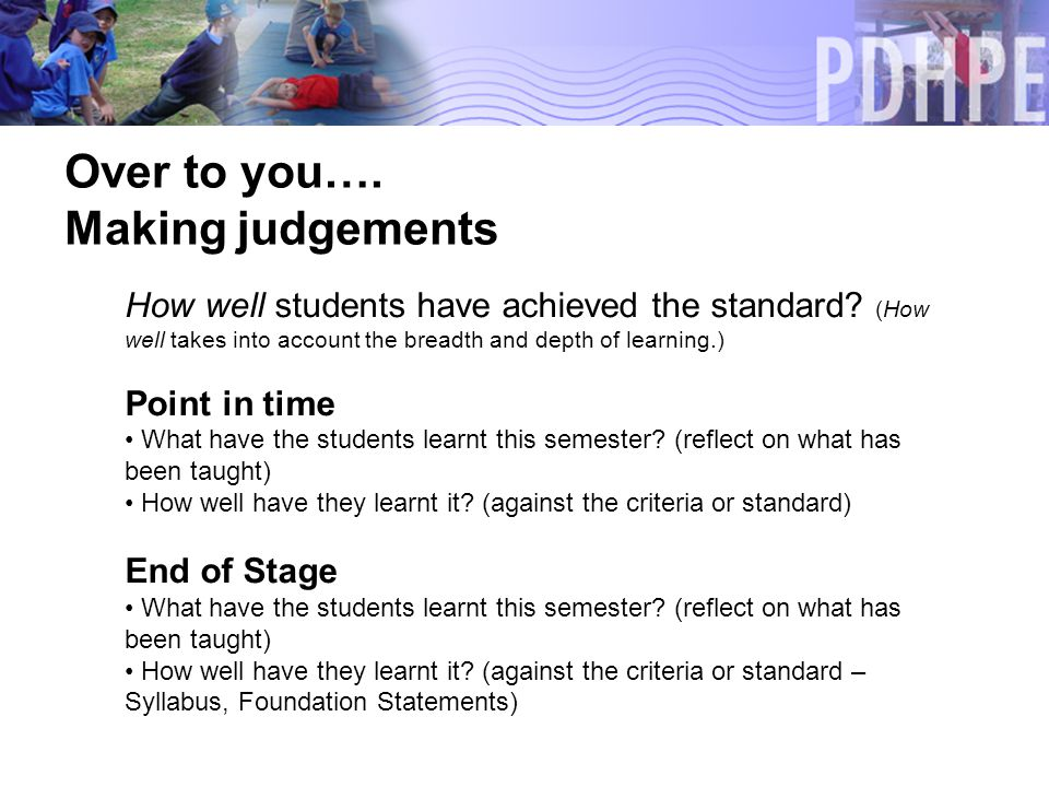 Over to you…. Making judgements How well students have achieved the standard.