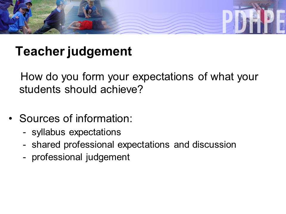 Teacher judgement How do you form your expectations of what your students should achieve.