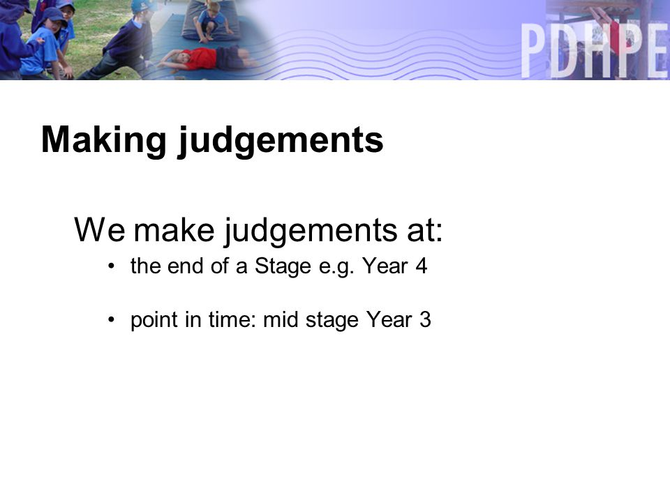 Making judgements We make judgements at: the end of a Stage e.g.