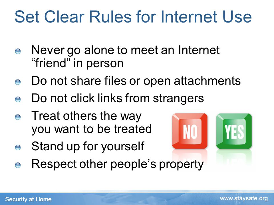 Security at Home   Set Clear Rules for Internet Use Never go alone to meet an Internet friend in person Do not share files or open attachments Do not click links from strangers Treat others the way you want to be treated Stand up for yourself Respect other people's property