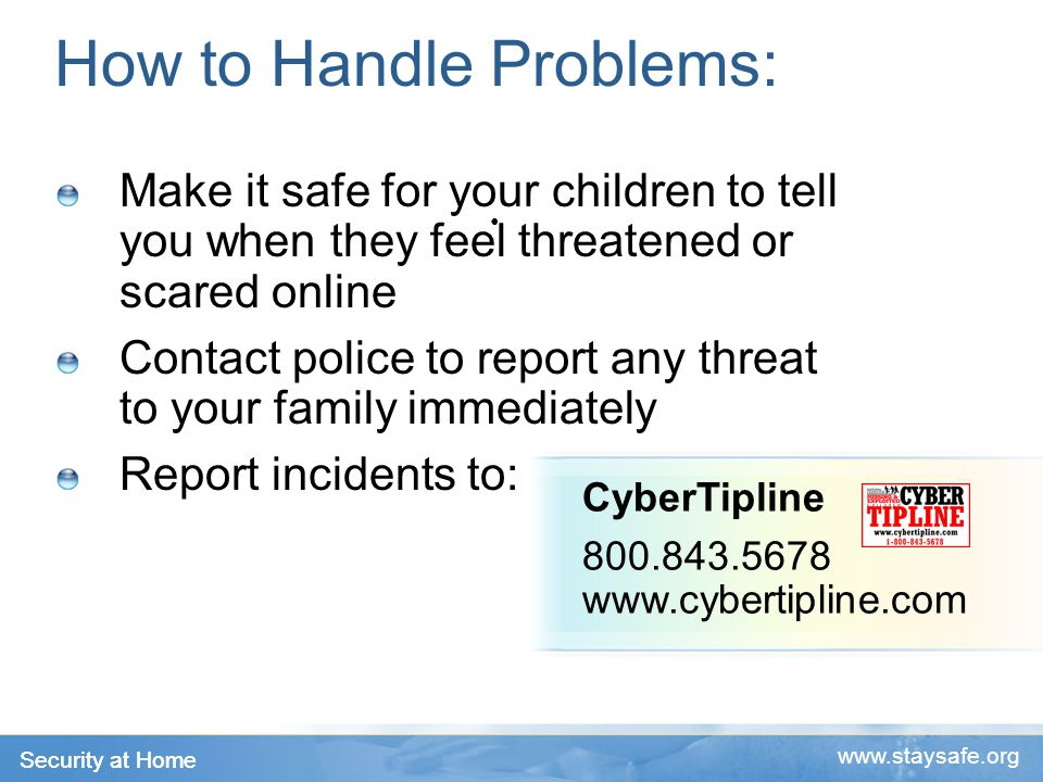 Security at Home   How to Handle Problems: Make it safe for your children to tell you when they feel threatened or scared online Contact police to report any threat to your family immediately Report incidents to: CyberTipline