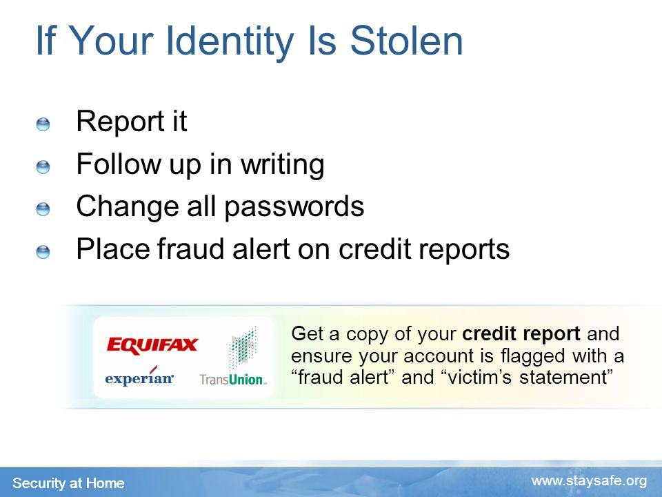 Security at Home   Get a copy of your credit report and ensure your account is flagged with a fraud alert and victim's statement If Your Identity Is Stolen Report it Follow up in writing Change all passwords Place fraud alert on credit reports