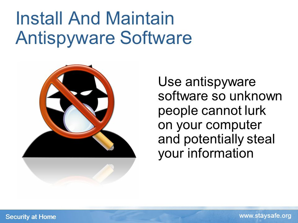 Security at Home   Install And Maintain Antispyware Software Use antispyware software so unknown people cannot lurk on your computer and potentially steal your information