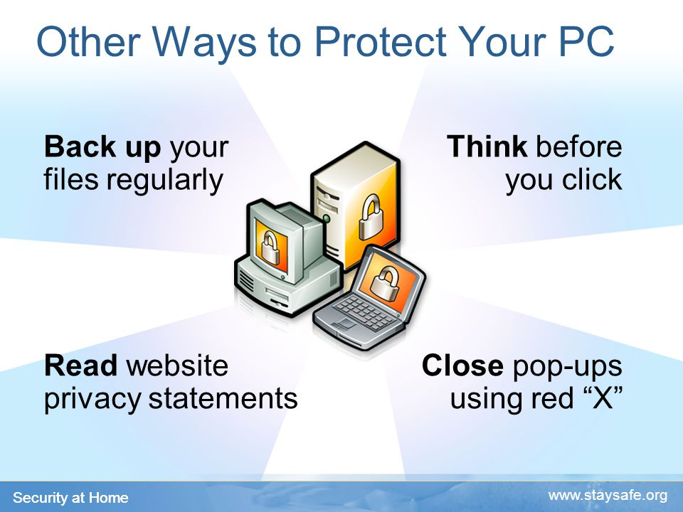 Security at Home   Other Ways to Protect Your PC Back up your files regularly Think before you click Read website privacy statements Close pop-ups using red X