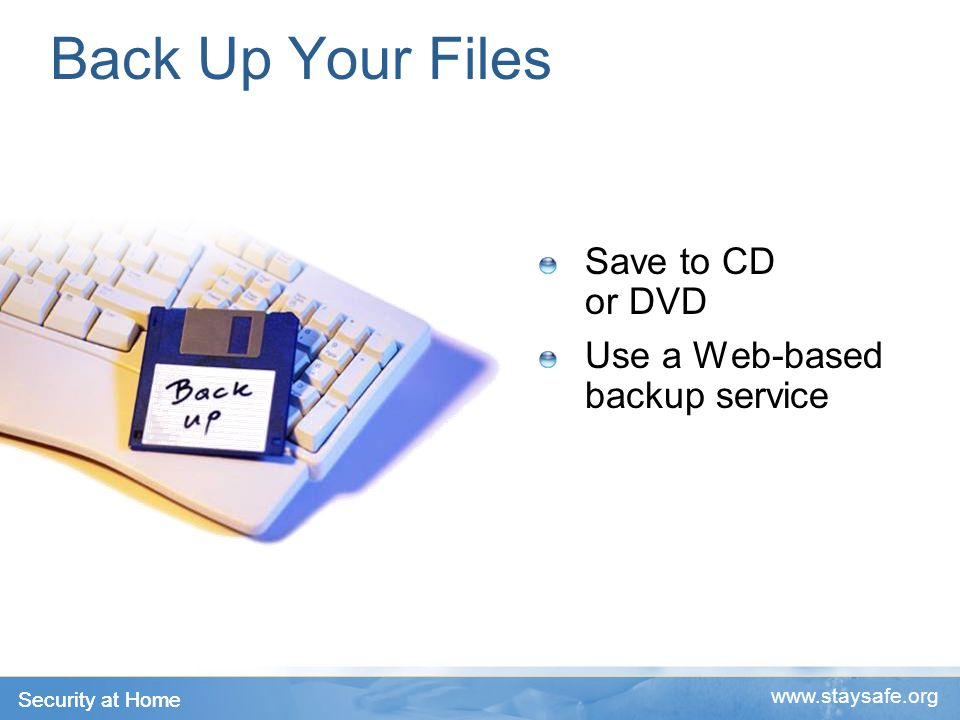 Security at Home   Back Up Your Files Save to CD or DVD Use a Web-based backup service