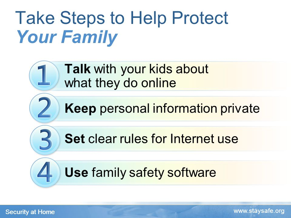 Security at Home   Take Steps to Help Protect Your Family Talk with your kids about what they do online Keep personal information private Set clear rules for Internet use Use family safety software