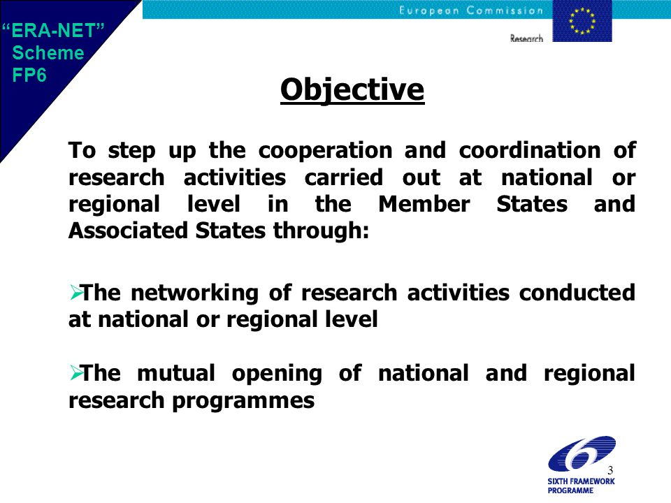 3 Objective To step up the cooperation and coordination of research activities carried out at national or regional level in the Member States and Associated States through:  The networking of research activities conducted at national or regional level  The mutual opening of national and regional research programmes ERA-NET Scheme FP6 ERA-NET Scheme FP6