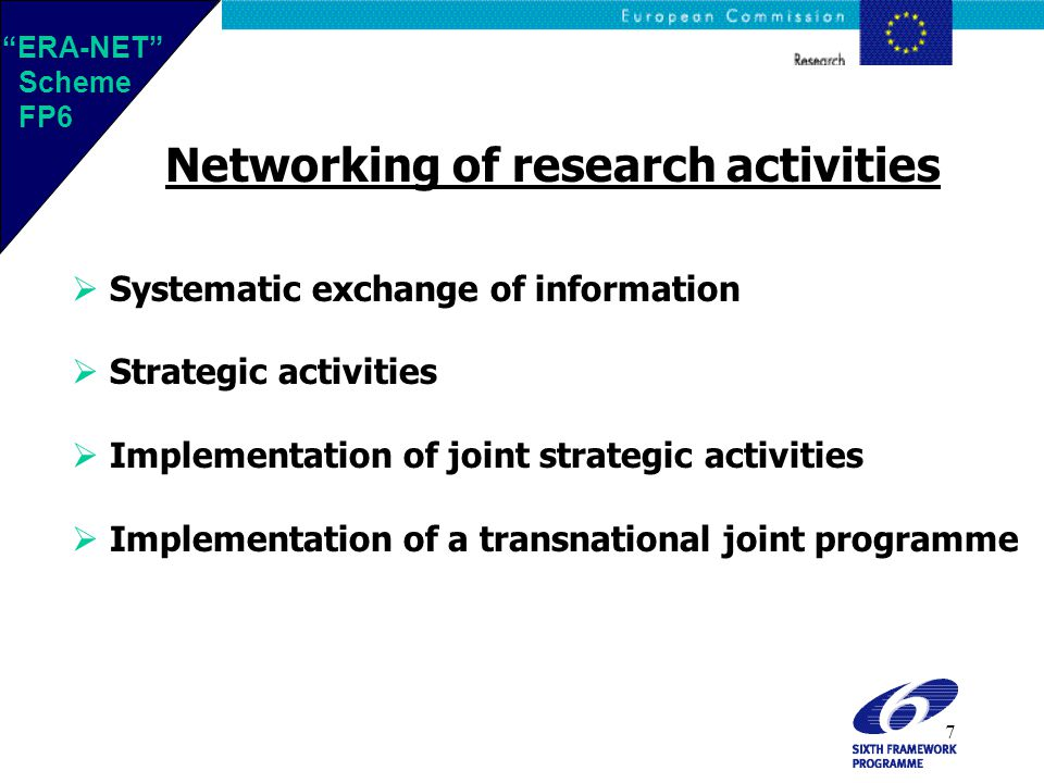 7 Networking of research activities  Systematic exchange of information  Strategic activities  Implementation of joint strategic activities  Implementation of a transnational joint programme ERA-NET Scheme FP6 ERA-NET Scheme FP6
