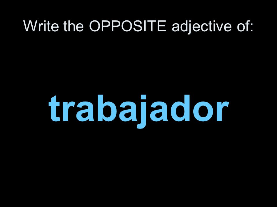 Write the OPPOSITE adjective of: trabajador