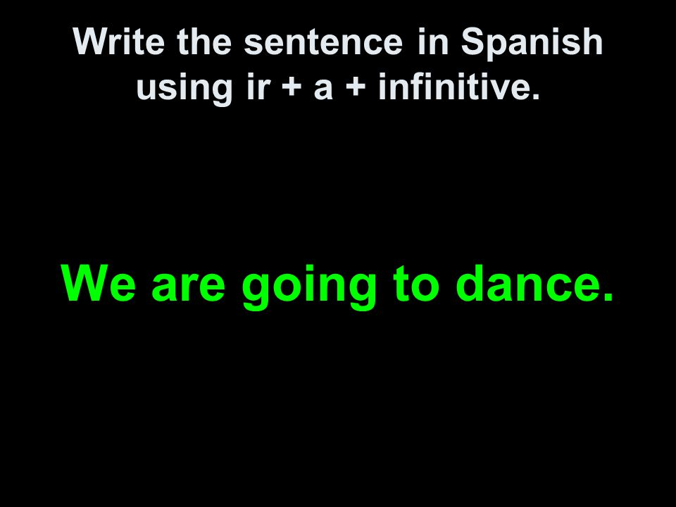 Write the sentence in Spanish using ir + a + infinitive. We are going to dance.