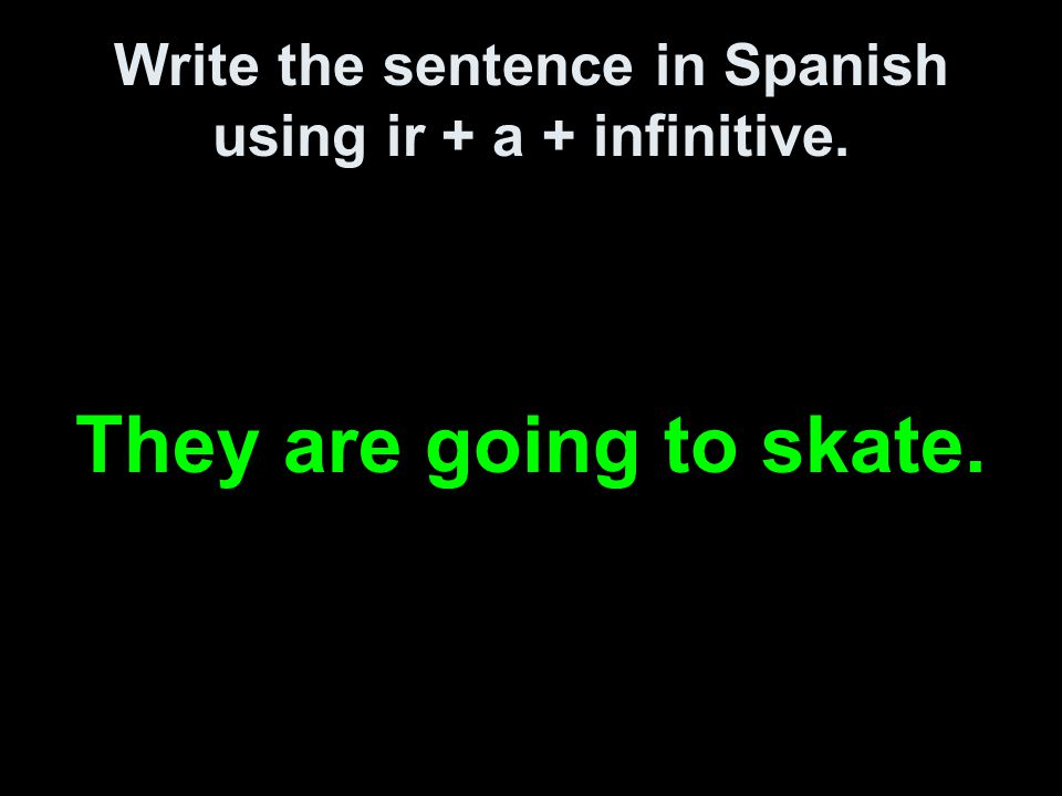 Write the sentence in Spanish using ir + a + infinitive. They are going to skate.