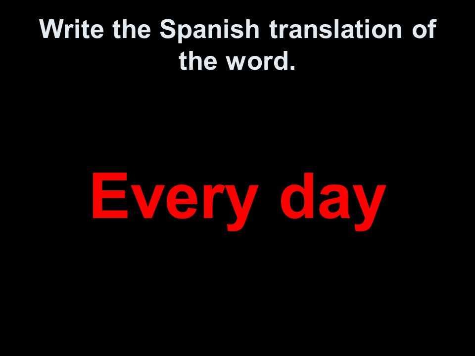 Write the Spanish translation of the word. Every day