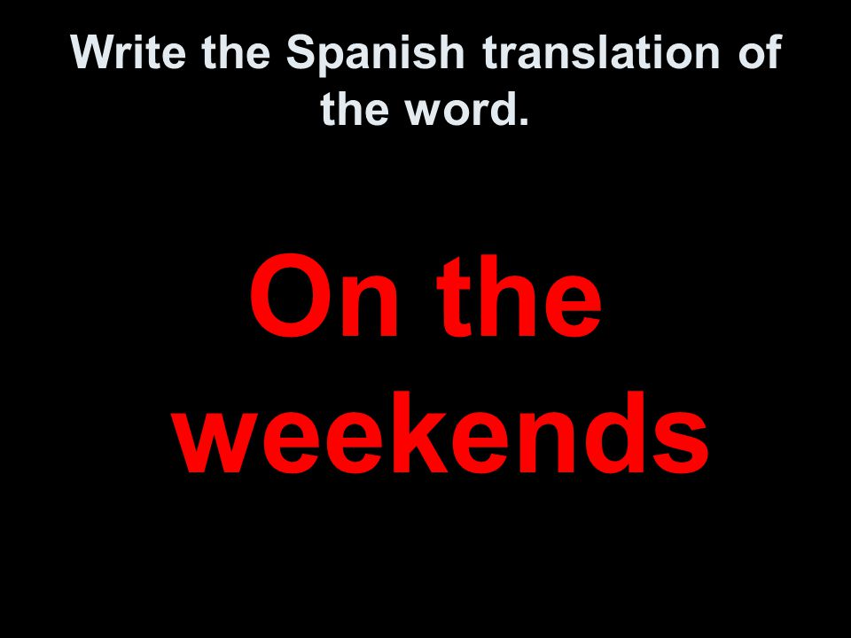 Write the Spanish translation of the word. On the weekends