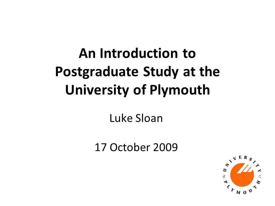 An Introduction to Postgraduate Study at the University of Plymouth Luke Sloan 17 October 2009