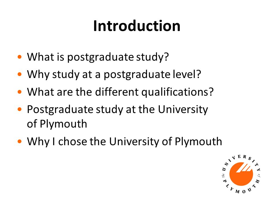 Introduction What is postgraduate study. Why study at a postgraduate level.