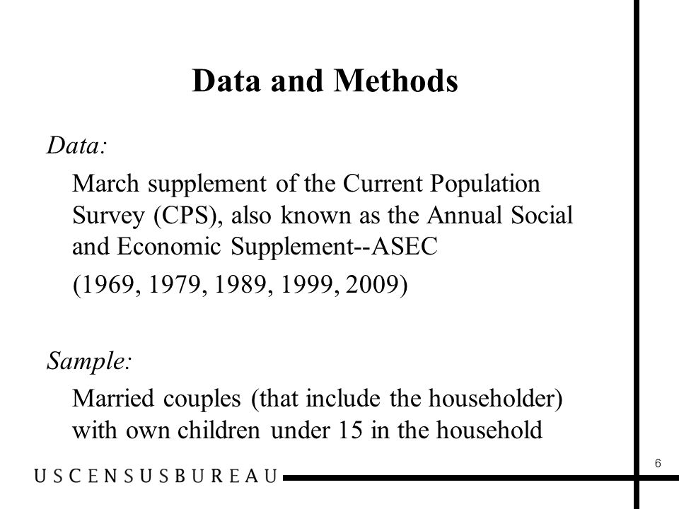 Data and Methods Data: March supplement of the Current Population Survey (CPS), also known as the Annual Social and Economic Supplement--ASEC (1969, 1979, 1989, 1999, 2009) Sample: Married couples (that include the householder) with own children under 15 in the household 6