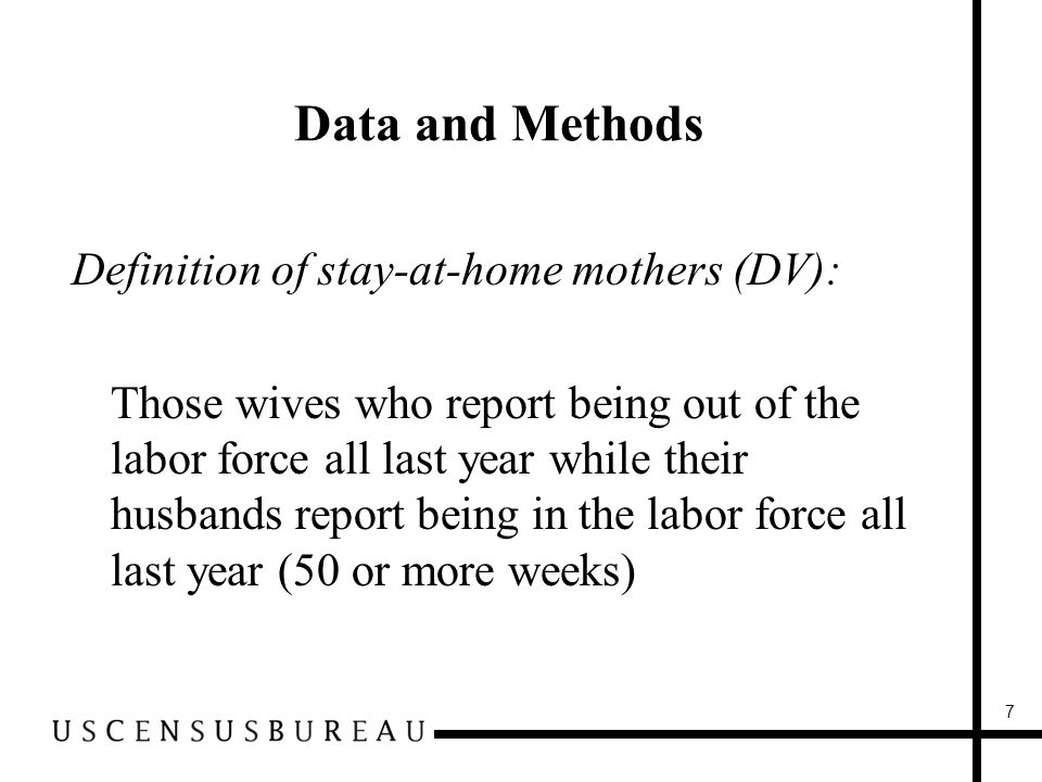 Data and Methods Definition of stay-at-home mothers (DV): Those wives who report being out of the labor force all last year while their husbands report being in the labor force all last year (50 or more weeks) 7