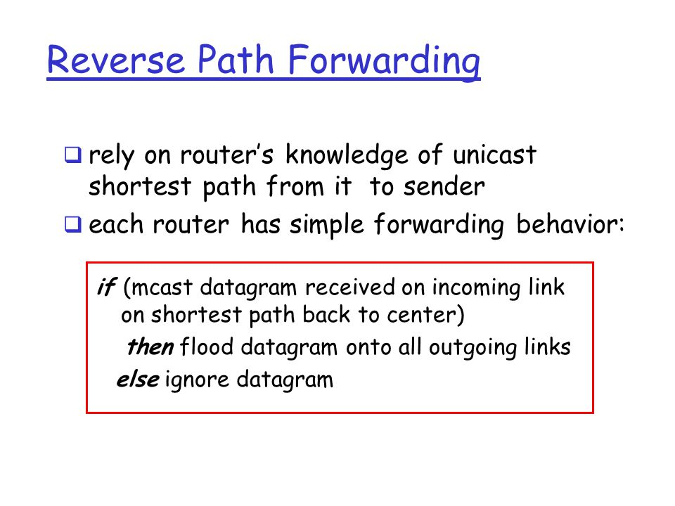 Reverse Path Forwarding if (mcast datagram received on incoming link on shortest path back to center) then flood datagram onto all outgoing links else ignore datagram  rely on router's knowledge of unicast shortest path from it to sender  each router has simple forwarding behavior: