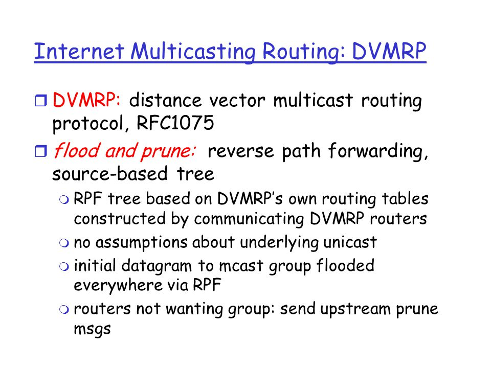 Internet Multicasting Routing: DVMRP r DVMRP: distance vector multicast routing protocol, RFC1075 r flood and prune: reverse path forwarding, source-based tree m RPF tree based on DVMRP's own routing tables constructed by communicating DVMRP routers m no assumptions about underlying unicast m initial datagram to mcast group flooded everywhere via RPF m routers not wanting group: send upstream prune msgs