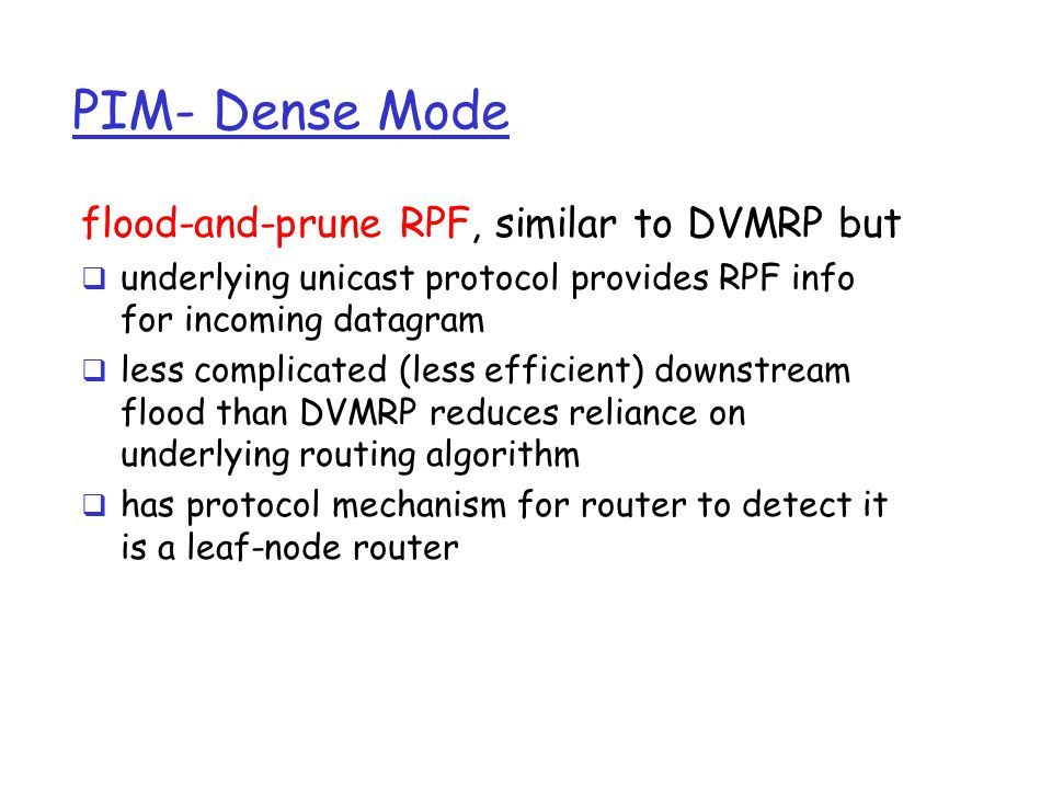 PIM- Dense Mode flood-and-prune RPF, similar to DVMRP but  underlying unicast protocol provides RPF info for incoming datagram  less complicated (less efficient) downstream flood than DVMRP reduces reliance on underlying routing algorithm  has protocol mechanism for router to detect it is a leaf-node router