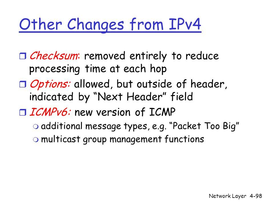 Network Layer4-98 Other Changes from IPv4 r Checksum: removed entirely to reduce processing time at each hop r Options: allowed, but outside of header, indicated by Next Header field r ICMPv6: new version of ICMP m additional message types, e.g.