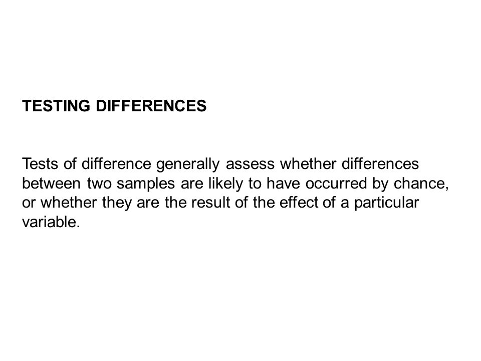 TESTING DIFFERENCES Tests of difference generally assess whether differences between two samples are likely to have occurred by chance, or whether they are the result of the effect of a particular variable.