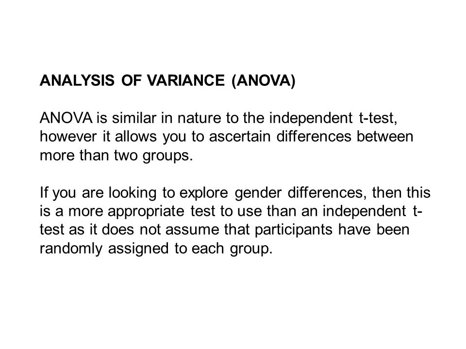 ANALYSIS OF VARIANCE (ANOVA) ANOVA is similar in nature to the independent t-test, however it allows you to ascertain differences between more than two groups.