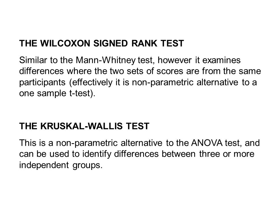 THE WILCOXON SIGNED RANK TEST Similar to the Mann-Whitney test, however it examines differences where the two sets of scores are from the same participants (effectively it is non-parametric alternative to a one sample t-test).
