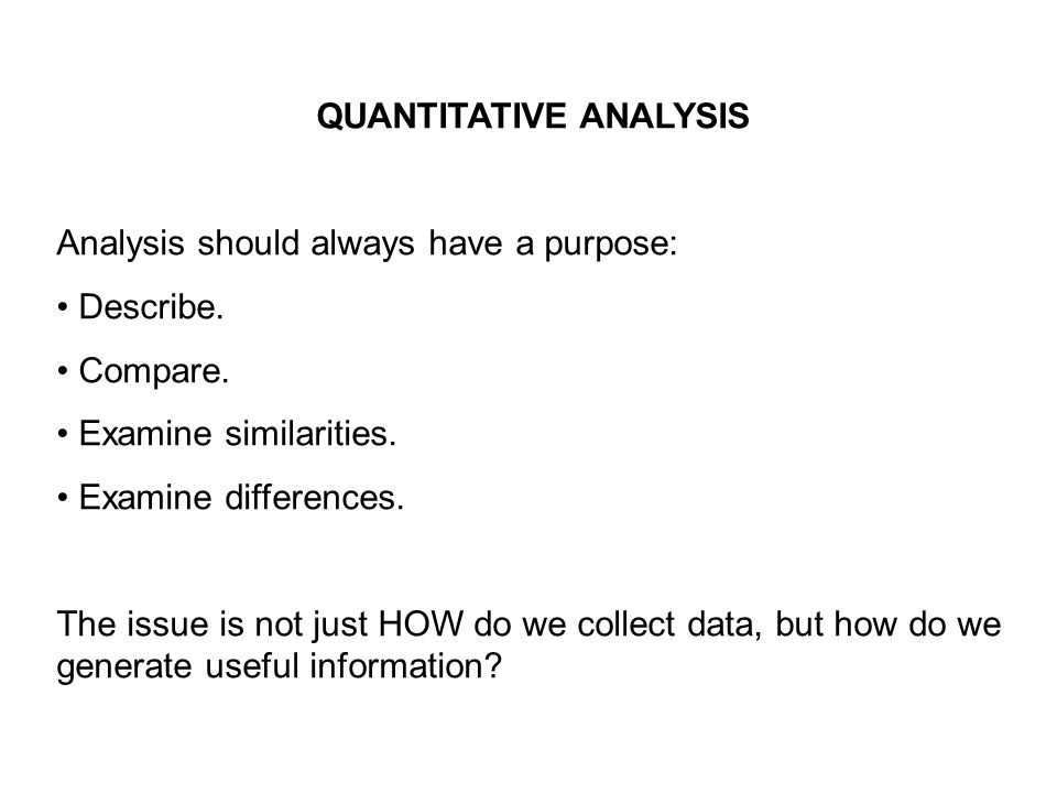 QUANTITATIVE ANALYSIS Analysis should always have a purpose: Describe.
