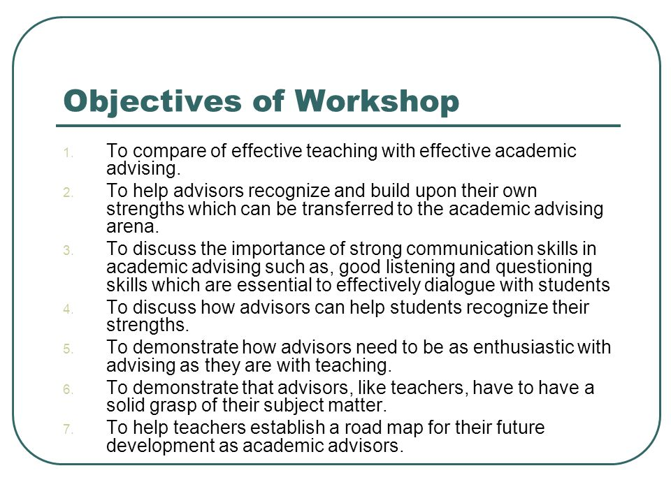 Objectives of Workshop 1. To compare of effective teaching with effective academic advising.