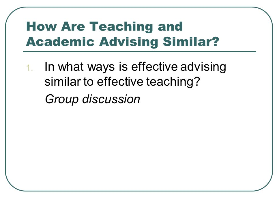 1. In what ways is effective advising similar to effective teaching.