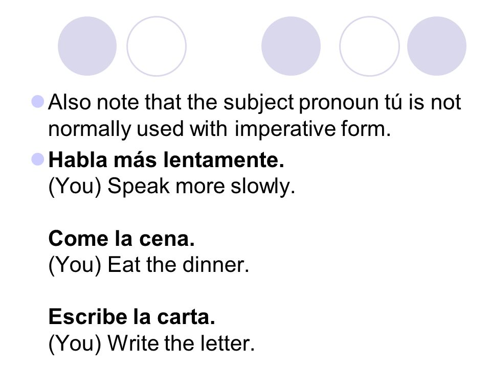 Also note that the subject pronoun tú is not normally used with imperative form.