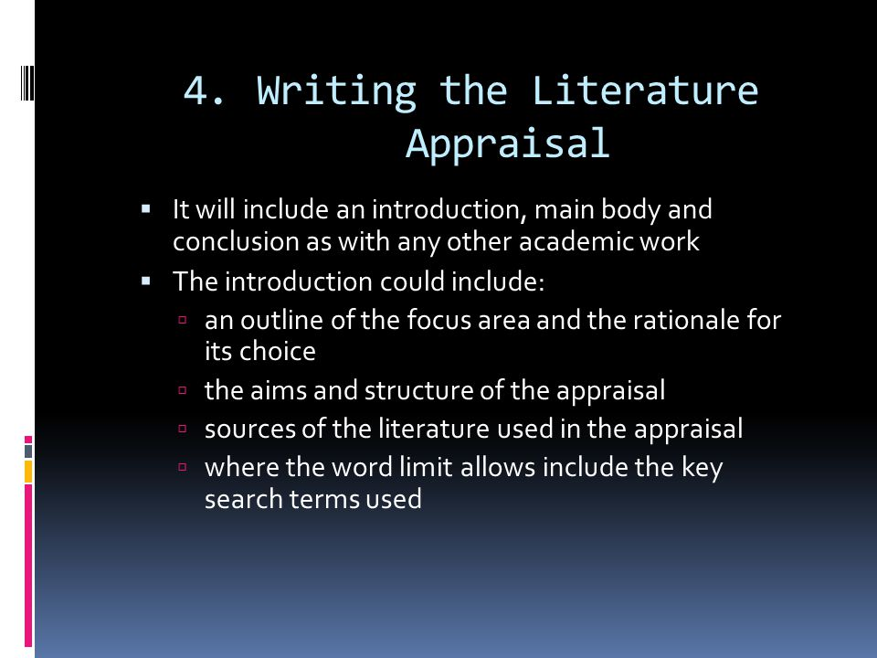 4.Writing the Literature Appraisal  It will include an introduction, main body and conclusion as with any other academic work  The introduction could include:  an outline of the focus area and the rationale for its choice  the aims and structure of the appraisal  sources of the literature used in the appraisal  where the word limit allows include the key search terms used