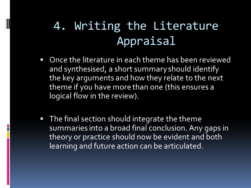 4.Writing the Literature Appraisal  Once the literature in each theme has been reviewed and synthesised, a short summary should identify the key arguments and how they relate to the next theme if you have more than one (this ensures a logical flow in the review).
