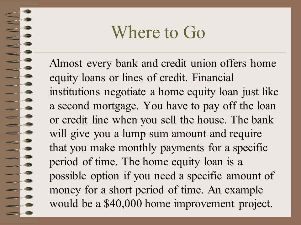 Where to Go Almost every bank and credit union offers home equity loans or lines of credit.