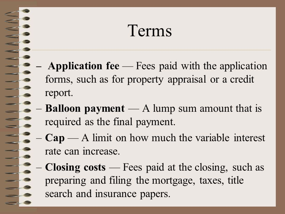 Terms – Application fee — Fees paid with the application forms, such as for property appraisal or a credit report.