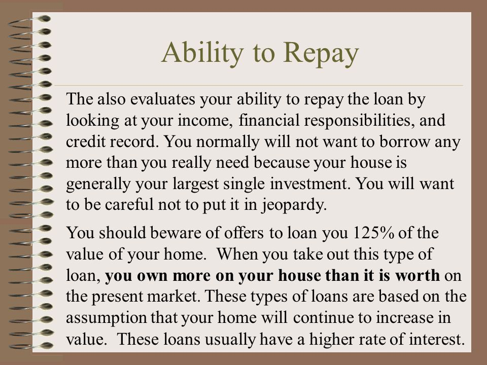 Ability to Repay The also evaluates your ability to repay the loan by looking at your income, financial responsibilities, and credit record.