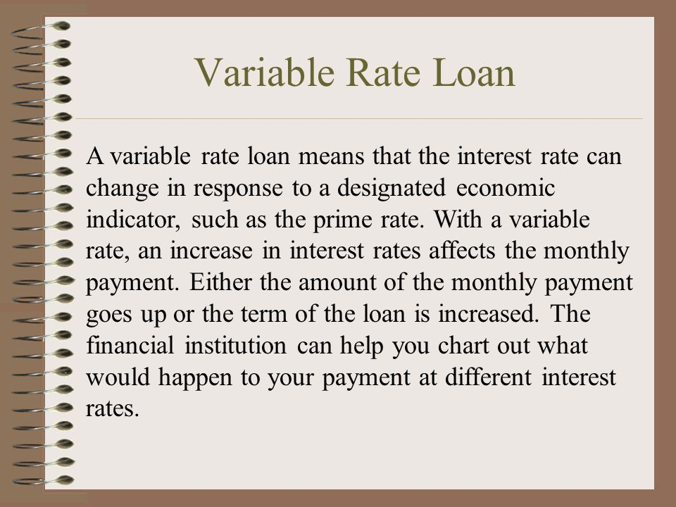 Variable Rate Loan A variable rate loan means that the interest rate can change in response to a designated economic indicator, such as the prime rate.