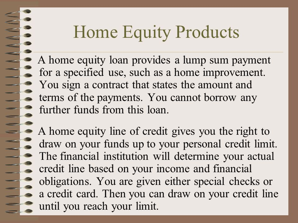 Home Equity Products A home equity loan provides a lump sum payment for a specified use, such as a home improvement.