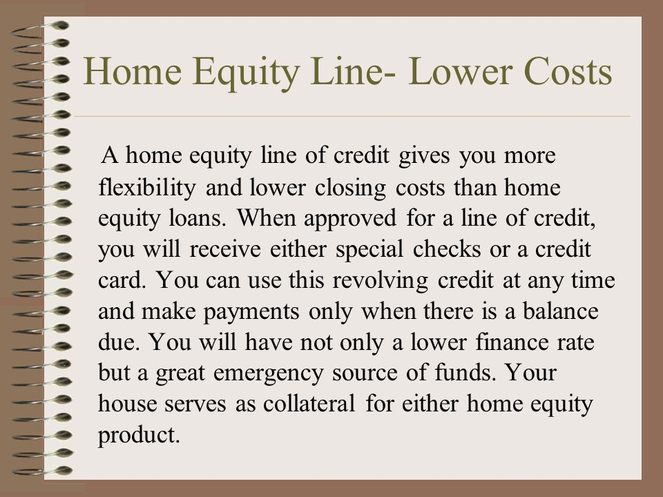 Home Equity Line- Lower Costs A home equity line of credit gives you more flexibility and lower closing costs than home equity loans.