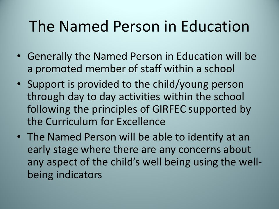 The Named Person in Education Generally the Named Person in Education will be a promoted member of staff within a school Support is provided to the child/young person through day to day activities within the school following the principles of GIRFEC supported by the Curriculum for Excellence The Named Person will be able to identify at an early stage where there are any concerns about any aspect of the child's well being using the well- being indicators