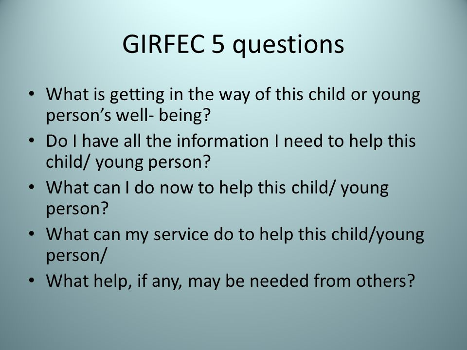 GIRFEC 5 questions What is getting in the way of this child or young person's well- being.